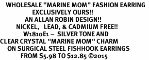 "<BR>    WHOLESALE ""MARINE MOM"" FASHION EARRING  <bR>                      EXCLUSIVELY OURS!!  <Br>                 AN ALLAN ROBIN DESIGN!!  <BR>           NICKEL,   LEAD, & CADMIUM FREE!!  <BR>                W1810E1 -  SILVER TONE AND  <BR>CLEAR CRYSTAL ""MARINE MOM"" CHARM  <BR>     ON SURGICAL STEEL FISHHOOK EARRINGS <BR>              FROM $5.98 TO $12.85 ©2015"