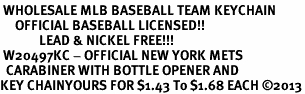 <bR> WHOLESALE MLB BASEBALL TEAM KEYCHAIN <BR>     OFFICIAL BASEBALL LICENSED!! <br>             LEAD & NICKEL FREE!!! <br> W20497KC - OFFICIAL NEW YORK METS <BR>  CARABINER WITH BOTTLE OPENER AND <BR>KEY CHAINYOURS FOR $1.43 To $1.68 EACH �13