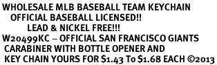 <bR> WHOLESALE MLB BASEBALL TEAM KEYCHAIN <BR>     OFFICIAL BASEBALL LICENSED!! <br>             LEAD & NICKEL FREE!!! <br> W20499KC - OFFICIAL SAN FRANCISCO GIANTS <BR>  CARABINER WITH BOTTLE OPENER AND <BR>  KEY CHAIN YOURS FOR $1.43 To $1.68 EACH �13