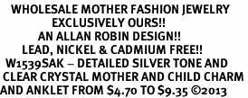 <bR>    WHOLESALE MOTHER FASHION JEWELRY <BR>                   EXCLUSIVELY OURS!! <BR>              AN ALLAN ROBIN DESIGN!! <BR>        LEAD, NICKEL & CADMIUM FREE!! <BR>  W1539SAK - DETAILED SILVER TONE AND <BR> CLEAR CRYSTAL MOTHER AND CHILD CHARM <Br>AND ANKLET FROM $4.70 TO $9.35 �13