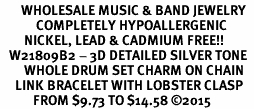 <BR>       WHOLESALE MUSIC & BAND JEWELRY  <BR>            COMPLETELY HYPOALLERGENIC  <BR>        NICKEL, LEAD & CADMIUM FREE!!  <BR>   W21809B2 - 3D DETAILED SILVER TONE  <BR>        WHOLE DRUM SET CHARM ON CHAIN  <BR>     LINK BRACELET WITH LOBSTER CLASP  <BR>           FROM $9.73 TO $14.58 ©2015