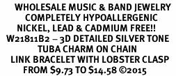 <BR>       WHOLESALE MUSIC & BAND JEWELRY  <BR>            COMPLETELY HYPOALLERGENIC  <BR>        NICKEL, LEAD & CADMIUM FREE!!  <BR>   W21811B2 - 3D DETAILED SILVER TONE  <BR>                  TUBA CHARM ON CHAIN  <BR>     LINK BRACELET WITH LOBSTER CLASP  <BR>           FROM $9.73 TO $14.58 �15