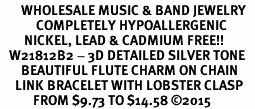 <BR>       WHOLESALE MUSIC & BAND JEWELRY   <BR>            COMPLETELY HYPOALLERGENIC   <BR>        NICKEL, LEAD & CADMIUM FREE!!   <BR>   W21812B2 - 3D DETAILED SILVER TONE   <BR>       BEAUTIFUL FLUTE CHARM ON CHAIN   <BR>     LINK BRACELET WITH LOBSTER CLASP   <BR>           FROM $9.73 TO $14.58 �15