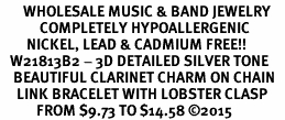 <BR>       WHOLESALE MUSIC & BAND JEWELRY   <BR>            COMPLETELY HYPOALLERGENIC   <BR>        NICKEL, LEAD & CADMIUM FREE!!   <BR>   W21813B2 - 3D DETAILED SILVER TONE   <BR>    BEAUTIFUL CLARINET CHARM ON CHAIN   <BR>     LINK BRACELET WITH LOBSTER CLASP   <BR>           FROM $9.73 TO $14.58 �15
