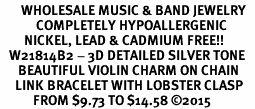 <BR>       WHOLESALE MUSIC & BAND JEWELRY   <BR>            COMPLETELY HYPOALLERGENIC   <BR>        NICKEL, LEAD & CADMIUM FREE!!   <BR>   W21814B2 - 3D DETAILED SILVER TONE   <BR>      BEAUTIFUL VIOLIN CHARM ON CHAIN   <BR>     LINK BRACELET WITH LOBSTER CLASP   <BR>           FROM $9.73 TO $14.58 �15