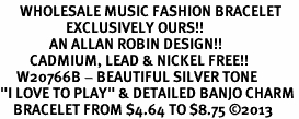 """<br>      WHOLESALE MUSIC FASHION BRACELET <bR>                    EXCLUSIVELY OURS!!<BR>               AN ALLAN ROBIN DESIGN!!<BR>         CADMIUM, LEAD & NICKEL FREE!!<BR>     W20766B - BEAUTIFUL SILVER TONE <Br>""""I LOVE TO PLAY"""" & DETAILED BANJO CHARM <BR>    BRACELET FROM $4.64 TO $8.75 �13"""