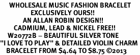 "<br>      WHOLESALE MUSIC FASHION BRACELET <bR>                    EXCLUSIVELY OURS!!<BR>               AN ALLAN ROBIN DESIGN!!<BR>         CADMIUM, LEAD & NICKEL FREE!!<BR>     W20772B - BEAUTIFUL SILVER TONE <Br>""I LOVE TO PLAY"" & DETAILED VIOLIN CHARM <BR>    BRACELET FROM $4.64 TO $8.75 �13"