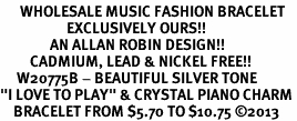 "<br>      WHOLESALE MUSIC FASHION BRACELET <bR>                    EXCLUSIVELY OURS!!<BR>               AN ALLAN ROBIN DESIGN!!<BR>         CADMIUM, LEAD & NICKEL FREE!!<BR>     W20775B - BEAUTIFUL SILVER TONE <Br>""I LOVE TO PLAY"" & CRYSTAL PIANO CHARM <BR>    BRACELET FROM $5.70 TO $10.75 �13"