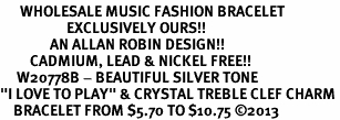 "<br>      WHOLESALE MUSIC FASHION BRACELET <bR>                    EXCLUSIVELY OURS!!<BR>               AN ALLAN ROBIN DESIGN!!<BR>         CADMIUM, LEAD & NICKEL FREE!!<BR>     W20778B - BEAUTIFUL SILVER TONE <Br>""I LOVE TO PLAY"" & CRYSTAL TREBLE CLEF CHARM <BR>    BRACELET FROM $5.70 TO $10.75 �13"