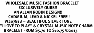 """<br>      WHOLESALE MUSIC FASHION BRACELET <bR>                    EXCLUSIVELY OURS!!<BR>               AN ALLAN ROBIN DESIGN!!<BR>         CADMIUM, LEAD & NICKEL FREE!!<BR>     W20781B - BEAUTIFUL SILVER TONE <Br>""""I LOVE TO PLAY"""" & CRYSTAL MUSIC NOTE CHARM <BR>    BRACELET FROM $5.70 TO $10.75 �13"""
