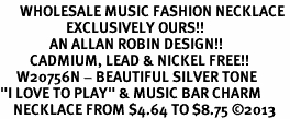 "<br>      WHOLESALE MUSIC FASHION NECKLACE <bR>                    EXCLUSIVELY OURS!!<BR>               AN ALLAN ROBIN DESIGN!!<BR>         CADMIUM, LEAD & NICKEL FREE!!<BR>     W20756N - BEAUTIFUL SILVER TONE <Br>""I LOVE TO PLAY"" & MUSIC BAR CHARM <BR>    NECKLACE FROM $4.64 TO $8.75 �13"