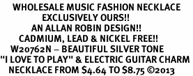 "<br>      WHOLESALE MUSIC FASHION NECKLACE <bR>                    EXCLUSIVELY OURS!!<BR>               AN ALLAN ROBIN DESIGN!!<BR>         CADMIUM, LEAD & NICKEL FREE!!<BR>     W20762N - BEAUTIFUL SILVER TONE <Br>""I LOVE TO PLAY"" & ELECTRIC GUITAR CHARM <BR>    NECKLACE FROM $4.64 TO $8.75 �13"