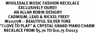 """<br>      WHOLESALE MUSIC FASHION NECKLACE <bR>                    EXCLUSIVELY OURS!!<BR>               AN ALLAN ROBIN DESIGN!!<BR>         CADMIUM, LEAD & NICKEL FREE!!<BR>     W20777N - BEAUTIFUL SILVER TONE <Br>""""I LOVE TO PLAY"""" & CRYSTAL GRAND PIANO CHARM <BR>    NECKLACE FROM $5.70 TO $10.75 �13"""