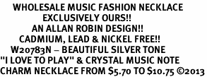 "<br>      WHOLESALE MUSIC FASHION NECKLACE <bR>                    EXCLUSIVELY OURS!!<BR>               AN ALLAN ROBIN DESIGN!!<BR>         CADMIUM, LEAD & NICKEL FREE!!<BR>     W20783N - BEAUTIFUL SILVER TONE <Br>""I LOVE TO PLAY"" & CRYSTAL MUSIC NOTE <BR>CHARM NECKLACE FROM $5.70 TO $10.75 �13"