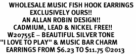 "<br>      WHOLESALE MUSIC FISH HOOK EARRINGS <bR>                    EXCLUSIVELY OURS!!<BR>               AN ALLAN ROBIN DESIGN!!<BR>         CADMIUM, LEAD & NICKEL FREE!!<BR>     W20755E - BEAUTIFUL SILVER TONE <Br>""I LOVE TO PLAY"" & MUSIC BAR CHARM <BR>    EARRINGS FROM $6.23 TO $11.75 �13"