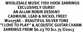 """<br>      WHOLESALE MUSIC FISH HOOK EARRINGS <bR>                    EXCLUSIVELY OURS!!<BR>               AN ALLAN ROBIN DESIGN!!<BR>         CADMIUM, LEAD & NICKEL FREE!!<BR>     W20758E - BEAUTIFUL SILVER TONE <Br>""""I LOVE TO PLAY"""" & ACOUSTIC GUITAR CHARM <BR>    EARRINGS FROM $6.23 TO $11.75 �13"""