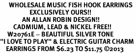 """<br>      WHOLESALE MUSIC FISH HOOK EARRINGS <bR>                    EXCLUSIVELY OURS!!<BR>               AN ALLAN ROBIN DESIGN!!<BR>         CADMIUM, LEAD & NICKEL FREE!!<BR>     W20761E - BEAUTIFUL SILVER TONE <Br>""""I LOVE TO PLAY"""" & ELECTRIC GUITAR CHARM <BR>    EARRINGS FROM $6.23 TO $11.75 �13"""
