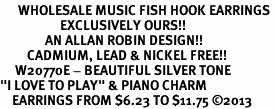 "<br>      WHOLESALE MUSIC FISH HOOK EARRINGS <bR>                    EXCLUSIVELY OURS!!<BR>               AN ALLAN ROBIN DESIGN!!<BR>         CADMIUM, LEAD & NICKEL FREE!!<BR>     W20770E - BEAUTIFUL SILVER TONE <Br>""I LOVE TO PLAY"" & PIANO CHARM <BR>    EARRINGS FROM $6.23 TO $11.75 �13"