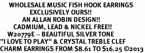 "<br>      WHOLESALE MUSIC FISH HOOK EARRINGS <bR>                    EXCLUSIVELY OURS!!<BR>               AN ALLAN ROBIN DESIGN!!<BR>         CADMIUM, LEAD & NICKEL FREE!!<BR>     W20779E - BEAUTIFUL SILVER TONE <Br>""I LOVE TO PLAY"" & CRYSTAL TREBLE CLEF <BR>CHARM EARRINGS FROM $8.61 TO $16.25 �13"