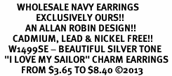 """<br>        WHOLESALE NAVY EARRINGS <bR>                 EXCLUSIVELY OURS!! <BR>            AN ALLAN ROBIN DESIGN!! <BR>      CADMIUM, LEAD & NICKEL FREE!! <BR>    W1499SE - BEAUTIFUL SILVER TONE <Br>  """"I LOVE MY SAILOR"""" CHARM EARRINGS <BR>          FROM $3.65 TO $8.40 �13"""