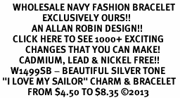 """<br>      WHOLESALE NAVY FASHION BRACELET <bR>                    EXCLUSIVELY OURS!!<BR>               AN ALLAN ROBIN DESIGN!!<BR>      CLICK HERE TO SEE 1000+ EXCITING<BR>            CHANGES THAT YOU CAN MAKE!<BR>         CADMIUM, LEAD & NICKEL FREE!!<BR>     W1499SB - BEAUTIFUL SILVER TONE <Br> """"I LOVE MY SAILOR"""" CHARM & BRACELET <BR>             FROM $4.50 TO $8.35 ©2013"""