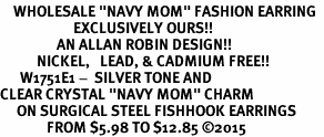 "<BR>    WHOLESALE ""NAVY MOM"" FASHION EARRING  <bR>                      EXCLUSIVELY OURS!!  <Br>                 AN ALLAN ROBIN DESIGN!!  <BR>           NICKEL,   LEAD, & CADMIUM FREE!!  <BR>      W1751E1 -  SILVER TONE AND  <BR>CLEAR CRYSTAL ""NAVY MOM"" CHARM  <BR>     ON SURGICAL STEEL FISHHOOK EARRINGS <BR>              FROM $5.98 TO $12.85 ©2015"