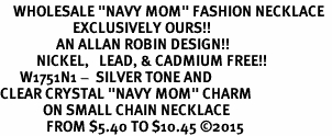 "<BR>    WHOLESALE ""NAVY MOM"" FASHION NECKLACE  <bR>                      EXCLUSIVELY OURS!!  <Br>                 AN ALLAN ROBIN DESIGN!!  <BR>           NICKEL,   LEAD, & CADMIUM FREE!!  <BR>      W1751N1 -  SILVER TONE AND  <BR>CLEAR CRYSTAL ""NAVY MOM"" CHARM  <BR>             ON SMALL CHAIN NECKLACE <BR>              FROM $5.40 TO $10.45 �15"