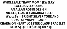 "<BR>    WHOLESALE ""NAVY MOM"" JEWELRY  <bR>                    EXCLUSIVELY OURS!!  <Br>               AN ALLAN ROBIN DESIGN!!  <BR>        NICKEL, LEAD & CADMIUM FREE!!  <BR>        W1751B1 - BRIGHT SILVER TONE AND  <BR>                CRYSTAL ""NAVY HEART"" <BR>CHARM ON HEART LOBSTER CLASP BRACELET  <Br>            FROM $5.98 TO $12.85 ©2015"