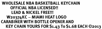 <bR>  WHOLESALE NBA BASKETBALL KEYCHAIN <BR>           OFFICIAL NBA LICENSED!! <br>            LEAD & NICKEL FREE!!! <br>       W20374KC - MIAMI HEAT LOGO <BR> CARABINER WITH BOTTLE OPENER AND <BR>      KEY CHAIN YOURS FOR $1.43 To $1.68 EACH ©2013