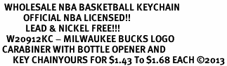 <bR>  WHOLESALE NBA BASKETBALL KEYCHAIN <BR>           OFFICIAL NBA LICENSED!! <br>            LEAD & NICKEL FREE!!! <br>   W20912KC - MILWAUKEE BUCKS LOGO <BR> CARABINER WITH BOTTLE OPENER AND <BR>      KEY CHAINYOURS FOR $1.43 To $1.68 EACH �13