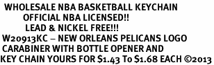 <bR>  WHOLESALE NBA BASKETBALL KEYCHAIN <BR>           OFFICIAL NBA LICENSED!! <br>            LEAD & NICKEL FREE!!! <br> W20913KC - NEW ORLEANS PELICANS LOGO <BR> CARABINER WITH BOTTLE OPENER AND <BR>KEY CHAIN YOURS FOR $1.43 To $1.68 EACH �13