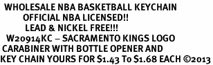 <bR>  WHOLESALE NBA BASKETBALL KEYCHAIN <BR>           OFFICIAL NBA LICENSED!! <br>            LEAD & NICKEL FREE!!! <br>   W20914KC - SACRAMENTO KINGS LOGO <BR> CARABINER WITH BOTTLE OPENER AND <BR>KEY CHAIN YOURS FOR $1.43 To $1.68 EACH �13