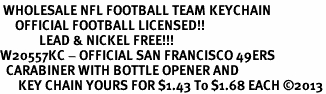 <bR> WHOLESALE NFL FOOTBALL TEAM KEYCHAIN <BR>     OFFICIAL FOOTBALL LICENSED!! <br>             LEAD & NICKEL FREE!!! <br>W20557KC - OFFICIAL SAN FRANCISCO 49ERS <BR>  CARABINER WITH BOTTLE OPENER AND <BR>      KEY CHAIN YOURS FOR $1.43 To $1.68 EACH �13
