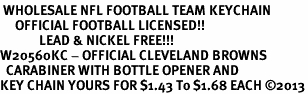 <bR> WHOLESALE NFL FOOTBALL TEAM KEYCHAIN <BR>     OFFICIAL FOOTBALL LICENSED!! <br>             LEAD & NICKEL FREE!!! <br>W20560KC - OFFICIAL CLEVELAND BROWNS <BR>  CARABINER WITH BOTTLE OPENER AND <BR>KEY CHAIN YOURS FOR $1.43 To $1.68 EACH �13