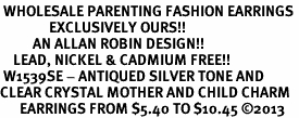 <BR> WHOLESALE PARENTING FASHION EARRINGS <bR>               EXCLUSIVELY OURS!! <Br>          AN ALLAN ROBIN DESIGN!! <BR>    LEAD, NICKEL & CADMIUM FREE!! <BR> W1539SE - ANTIQUED SILVER TONE AND <BR>CLEAR CRYSTAL MOTHER AND CHILD CHARM <BR>      EARRINGS FROM $5.40 TO $10.45 �13