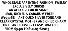 <BR>   WHOLESALE PARENTING FASHION JEWELRY <bR>                 EXCLUSIVELY OURS!! <Br>            AN ALLAN ROBIN DESIGN!! <BR>      LEAD, NICKEL & CADMIUM FREE!! <BR> W1539SB - ANTIQUED SILVER TONE AND <BR>CLEAR CRYSTAL MOTHER AND CHILD CHARM <BR>    ON HEART LOBSTER CLASP BRACELET <Br>      FROM $5.98 TO $12.85 ©2013