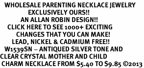 <BR>   WHOLESALE PARENTING NECKLACE JEWELRY <bR>                   EXCLUSIVELY OURS!! <Br>              AN ALLAN ROBIN DESIGN!! <BR>     CLICK HERE TO SEE 1000+ EXCITING <BR>           CHANGES THAT YOU CAN MAKE! <BR>        LEAD, NICKEL & CADMIUM FREE!! <BR>   W1539SN - ANTIQUED SILVER TONE AND <BR>CLEAR CRYSTAL MOTHER AND CHILD <BR> CHARM NECKLACE FROM $5.40 TO $9.85 �13