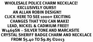 <BR>     WHOLESALE POLICE CHARM NECKLACE! <bR>                   EXCLUSIVELY OURS!! <Br>              AN ALLAN ROBIN DESIGN!! <BR>     CLICK HERE TO SEE 1000+ EXCITING <BR>           CHANGES THAT YOU CAN MAKE! <BR>        LEAD, NICKEL & CADMIUM FREE!! <BR>  W1469SN - SILVER TONE AND MARCASITE <BR> CRYSTAL SHERIFF BADGE CHARM AND NECKLACE <BR>            FROM $5.40 TO $9.85 ©2013