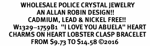 "<Br>              WHOLESALE POLICE CRYSTAL JEWELRY  <BR>                         AN ALLAN ROBIN DESIGN!! <Br>                   CADMIUM, LEAD & NICKEL FREE!!  <Br>         W1329-1759B1  ""I LOVE YOU ABUELA"" HEART  <BR>      CHARMS ON HEART LOBSTER CLASP BRACELET <BR>                     FROM $9.73 TO $14.58 �16"