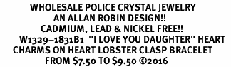 "<Br>              WHOLESALE POLICE CRYSTAL JEWELRY  <BR>                         AN ALLAN ROBIN DESIGN!! <Br>                   CADMIUM, LEAD & NICKEL FREE!!  <Br>         W1329-1831B1  ""I LOVE YOU DAUGHTER"" HEART  <BR>      CHARMS ON HEART LOBSTER CLASP BRACELET <BR>                     FROM $7.50 TO $9.50 �16"