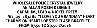"<Br>              WHOLESALE POLICE CRYSTAL JEWELRY  <BR>                         AN ALLAN ROBIN DESIGN!! <Br>                   CADMIUM, LEAD & NICKEL FREE!!  <Br>         W1329-1832B1  ""I LOVE YOU GRANDMA"" HEART  <BR>      CHARMS ON HEART LOBSTER CLASP BRACELET <BR>                     FROM $7.50 TO $9.50 �16"