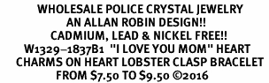 "<Br>              WHOLESALE POLICE CRYSTAL JEWELRY  <BR>                         AN ALLAN ROBIN DESIGN!! <Br>                   CADMIUM, LEAD & NICKEL FREE!!  <Br>         W1329-1837B1  ""I LOVE YOU MOM"" HEART  <BR>      CHARMS ON HEART LOBSTER CLASP BRACELET <BR>                     FROM $7.50 TO $9.50 �16"