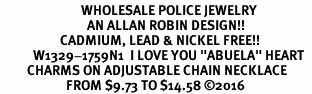 "<Br>                           WHOLESALE POLICE JEWELRY  <BR>                             AN ALLAN ROBIN DESIGN!! <Br>                    CADMIUM, LEAD & NICKEL FREE!!  <Br>           W1329-1759N1  I LOVE YOU ""ABUELA"" HEART  <BR>         CHARMS ON ADJUSTABLE CHAIN NECKLACE<BR>                      FROM $9.73 TO $14.58 �16"