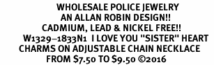 "<Br>                           WHOLESALE POLICE JEWELRY  <BR>                             AN ALLAN ROBIN DESIGN!! <Br>                    CADMIUM, LEAD & NICKEL FREE!!  <Br>           W1329-1833N1  I LOVE YOU ""SISTER"" HEART  <BR>         CHARMS ON ADJUSTABLE CHAIN NECKLACE<BR>                      FROM $7.50 TO $9.50 ©2016"