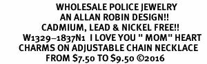 "<Br>                           WHOLESALE POLICE JEWELRY  <BR>                             AN ALLAN ROBIN DESIGN!! <Br>                    CADMIUM, LEAD & NICKEL FREE!!  <Br>           W1329-1837N1  I LOVE YOU "" MOM"" HEART  <BR>         CHARMS ON ADJUSTABLE CHAIN NECKLACE<BR>                      FROM $7.50 TO $9.50 �16"