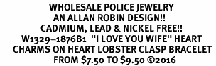 "<Br>                       WHOLESALE POLICE JEWELRY  <BR>                         AN ALLAN ROBIN DESIGN!! <Br>                   CADMIUM, LEAD & NICKEL FREE!!  <Br>          W1329-1876B1  ""I LOVE YOU WIFE"" HEART  <BR>      CHARMS ON HEART LOBSTER CLASP BRACELET <BR>                         FROM $7.50 TO $9.50 �16"
