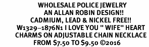 "<Br>                         WHOLESALE POLICE JEWELRY  <BR>                             AN ALLAN ROBIN DESIGN!! <Br>                    CADMIUM, LEAD & NICKEL FREE!!  <Br>           W1329-1876N1 I LOVE YOU "" WIFE"" HEART  <BR>          CHARMS ON ADJUSTABLE CHAIN NECKLACE<BR>                      FROM $7.50 TO $9.50 �16"