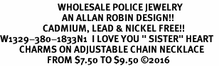 "<Br>                           WHOLESALE POLICE JEWELRY  <BR>                             AN ALLAN ROBIN DESIGN!! <Br>                    CADMIUM, LEAD & NICKEL FREE!!  <Br>W1329-380-1833N1  I LOVE YOU "" SISTER"" HEART  <BR>         CHARMS ON ADJUSTABLE CHAIN NECKLACE<BR>                      FROM $7.50 TO $9.50 �16"