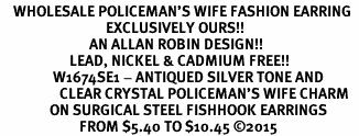 <BR>    WHOLESALE POLICEMAN'S WIFE FASHION EARRING  <bR>                                EXCLUSIVELY OURS!!  <Br>                           AN ALLAN ROBIN DESIGN!!  <BR>                     LEAD, NICKEL & CADMIUM FREE!!  <BR>                W1674SE1 - ANTIQUED SILVER TONE AND  <BR>                  CLEAR CRYSTAL POLICEMAN'S WIFE CHARM  <BR>               ON SURGICAL STEEL FISHHOOK EARRINGS <BR>                        FROM $5.40 TO $10.45 ©2015