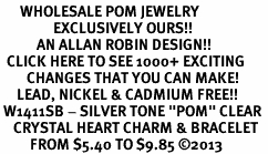 "<BR>      WHOLESALE POM JEWELRY<bR>                EXCLUSIVELY OURS!! <Br>           AN ALLAN ROBIN DESIGN!! <BR>  CLICK HERE TO SEE 1000+ EXCITING <BR>        CHANGES THAT YOU CAN MAKE! <BR>     LEAD, NICKEL & CADMIUM FREE!! <BR> W1411SB - SILVER TONE ""POM"" CLEAR <BR>    CRYSTAL HEART CHARM & BRACELET <BR>         FROM $5.40 TO $9.85 ©2013"